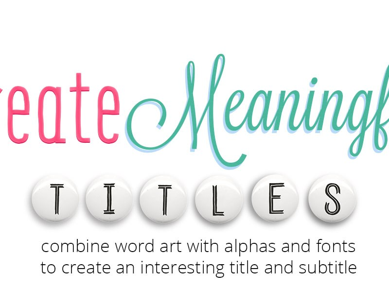Create Meaningful Titles: Combine Word Art, Alphas & Fonts