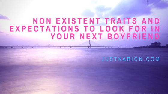 Non Existent Traits and Expectations to Look for in Your Next Boyfriend