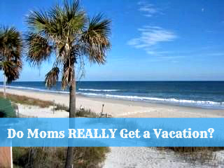 Is there such a thing as moms on vacation?