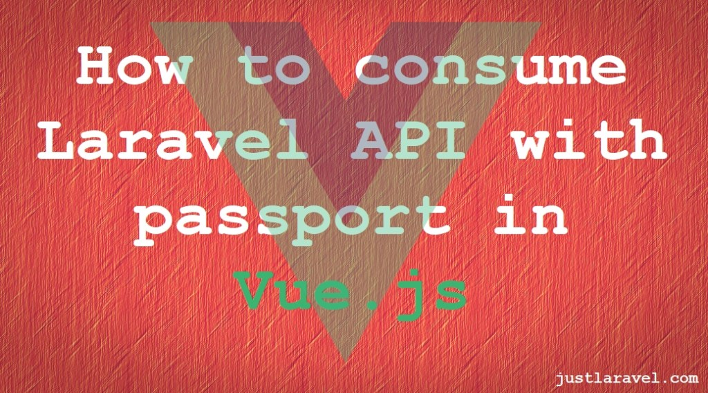 VueJs Consumer App - Laravel API with Passport - Just Laravel