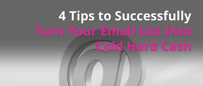 4 Tips to Successfully Turn Your Email List Into Cold Hard Cash