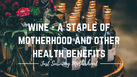 Wine – A Staple of Motherhood And Other Health Benefits
