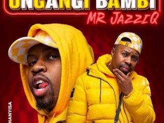 Mr JazziQ – Ungangi Bambi ft. Khanyisa (Official)