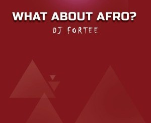 DOWNLOAD MP3 :DJ Fortee – What About Afro? (Mixtape)