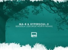 MP3 DOWNLOAD :MA-B & HYPERSOUL-X – BEKEZELA (GEORGE NORTH REMIX)