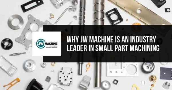 Why JW Machine is an Industry Leader in Small Part Machining