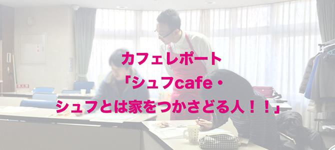 カフェレポート「シュフcafe・シュフとは家をつかさどる人!!」