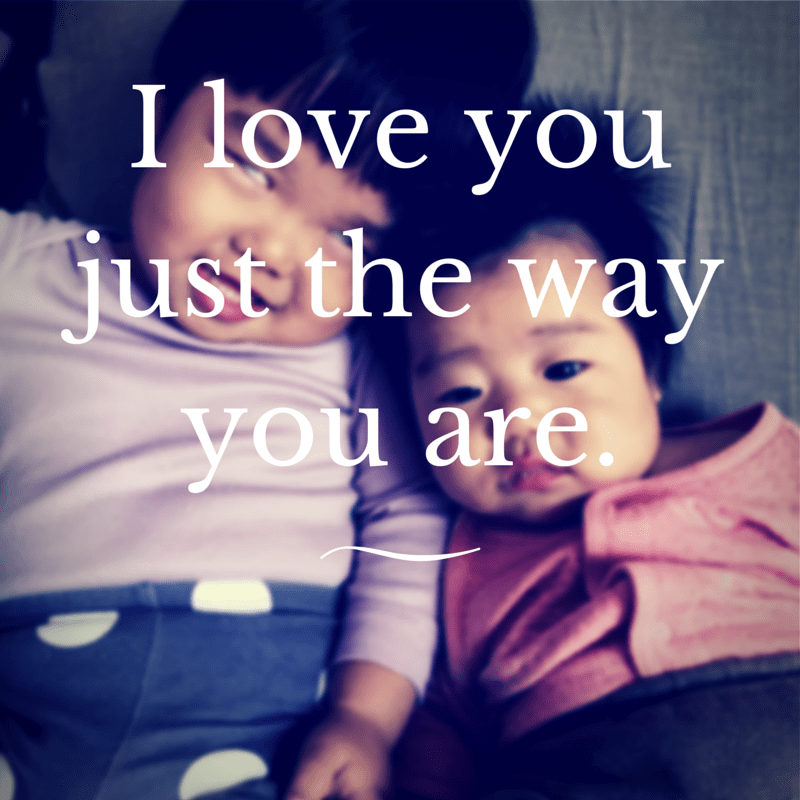 I love you just the way you are.