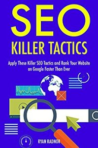SEO Killer Tactics - 2017: Apply These Killer SEO Tactics and Rank Your Website on Google Faster Than Ever
