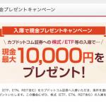 カブドットコム証券の入庫で現金1万円プレゼントキャンペーン!これは、やっておくべき!