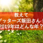【ゲッターズ飯田】2019年の干支亥はどんな年?運勢が上がる人は?