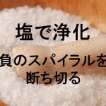 負のスパイラルを断ち切る ついてないときに塩で浄化する方法