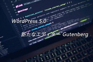 WordPress 5.0 新たなエディター Gutenberg