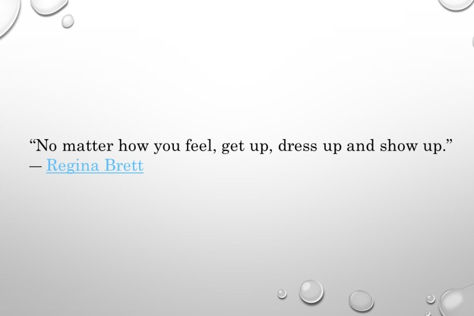 No matter how you feel, get up, dress up and show up