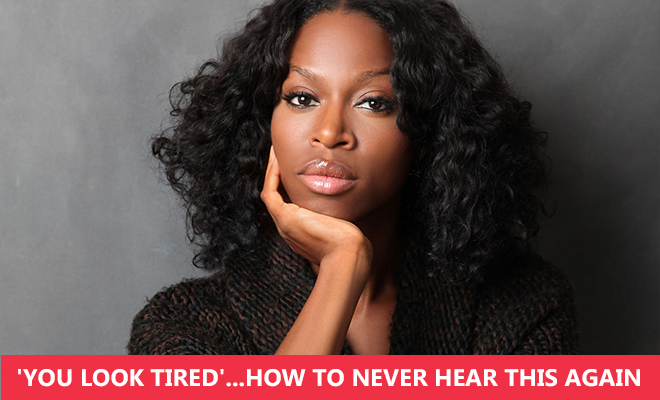 'You Look Tired'…How To Never Hear This Again
