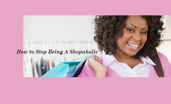 How to Stop Being A Shopaholic