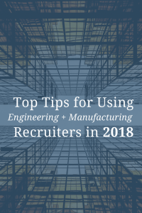 Top Tips for Using Engineering and Manufacturing Recruiters in 2018