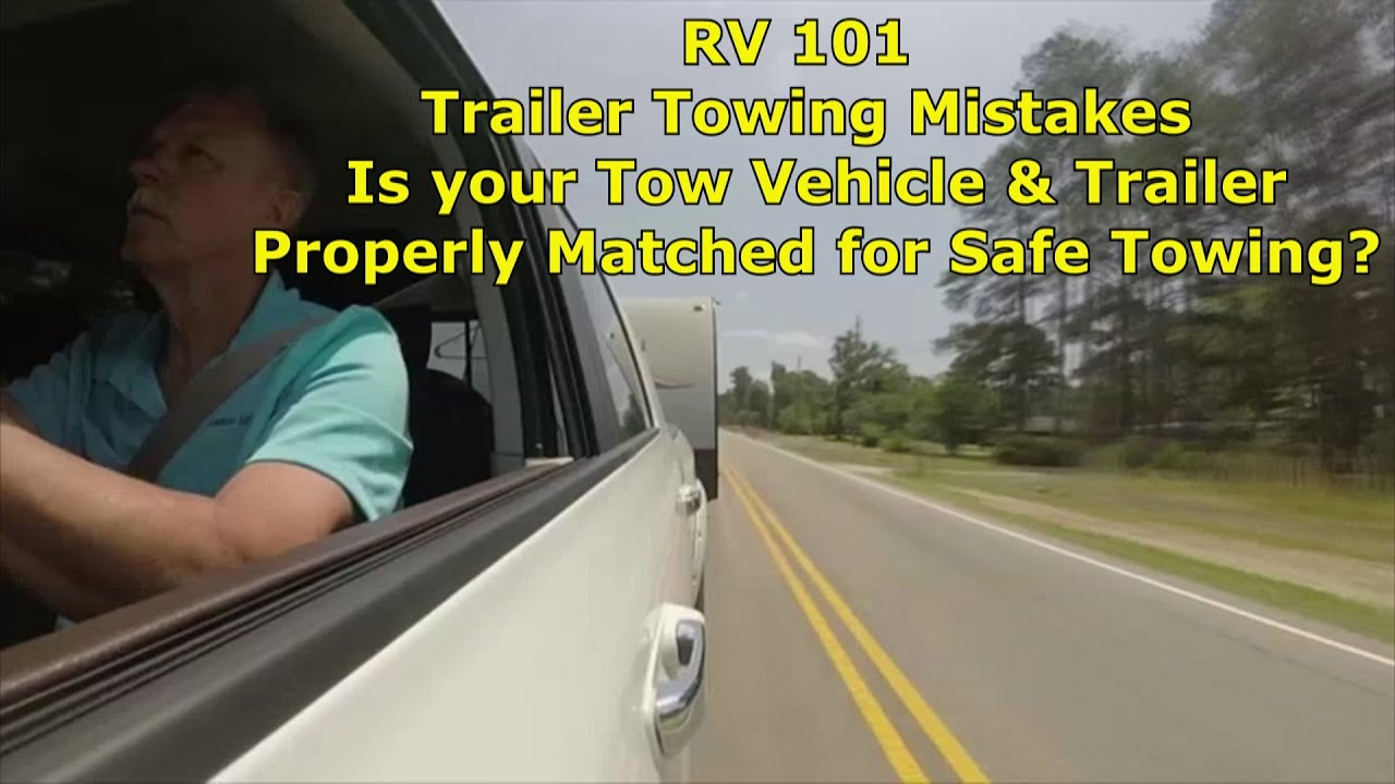RV 101- Trailer Towing Mistakes, is your Tow Vehicle & Trailer Properly Matched & Safe to Tow?