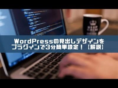 WordPressの見出しデザインをプラグインで3分簡単設定!【解説】
