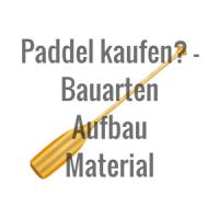 Grundwissen zum Paddel kaufen (Bauarten, Aufbau und Material)
