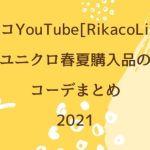 リカコYouTube[RikacoLife]/ユニクロ春夏購入品のコーデまとめ2021