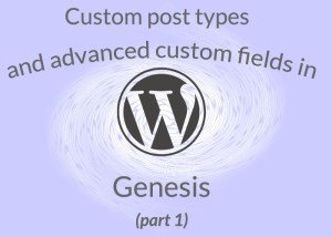 Custom Post Types and Advanced Custom FIelds in Genesis Part 1