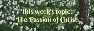 This week's topic is the Passion of Christ.