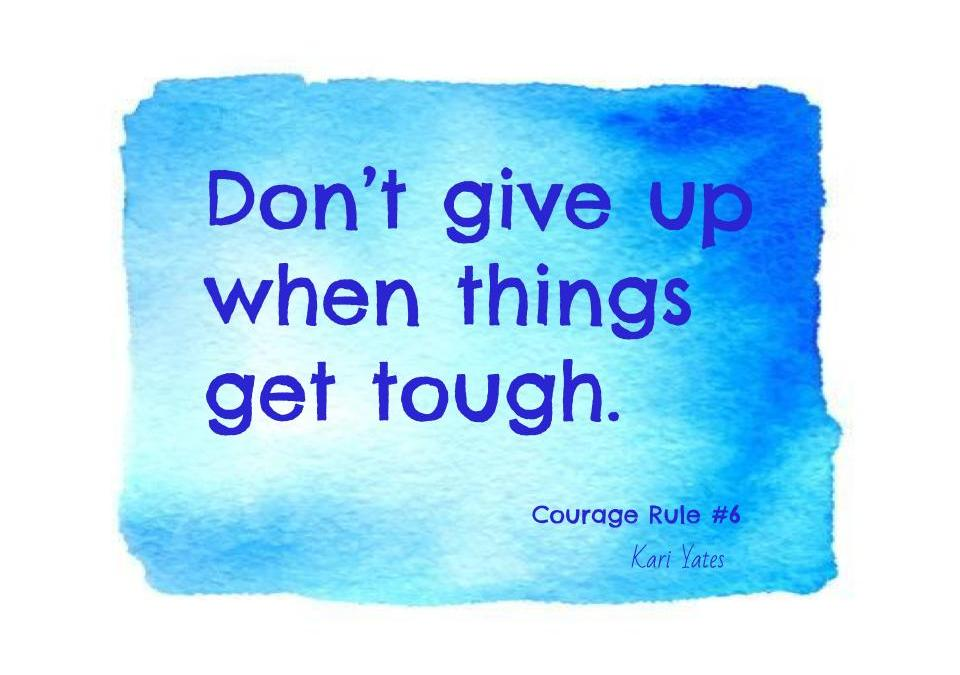 Courage Rule #6 – Don't give up when things get tough.