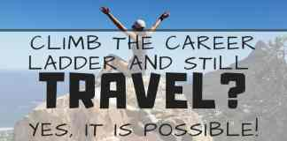 Climb The Career Ladder AND Still Travel? Yes, It Is Possible!