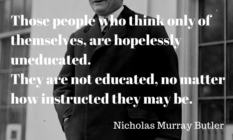 Nicholas Murray Butler: Those people who think only of themselves, are hopelessly uneducated.