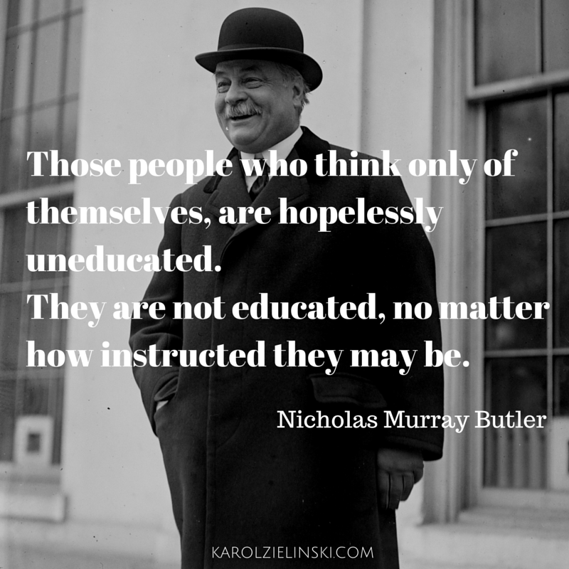 Nicholas Murray Butler: Those people who think only of themselves, are hopelessly uneducated