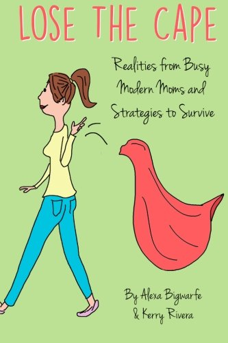 Lose the Cape: Realities from Busy Modern Moms and Strategies to Survive