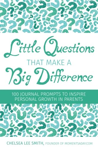 Little Questions That Make A Big Difference: 100 Journal Prompts to Inspire Personal Growth in Parents