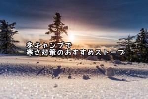 冬キャンプで寒さ対策のおすすめストーブ(薪ストーブ・石油・灯油ストーブ・セラミックヒーター比較)
