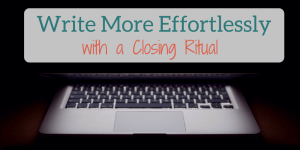 Write More Effortlessly With a Closing Ritual