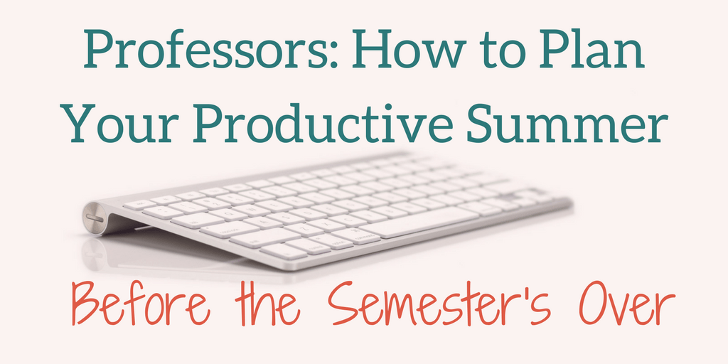 Professors_ How to Plan a Productive Summer Before the Semester Ends