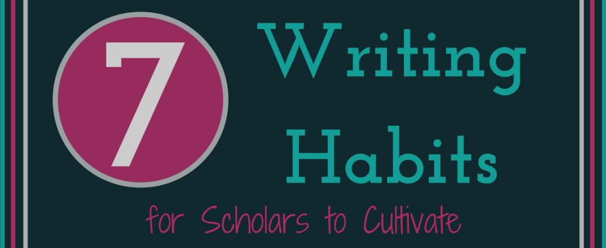 7 Writing Habits for Scholars to Cultivate