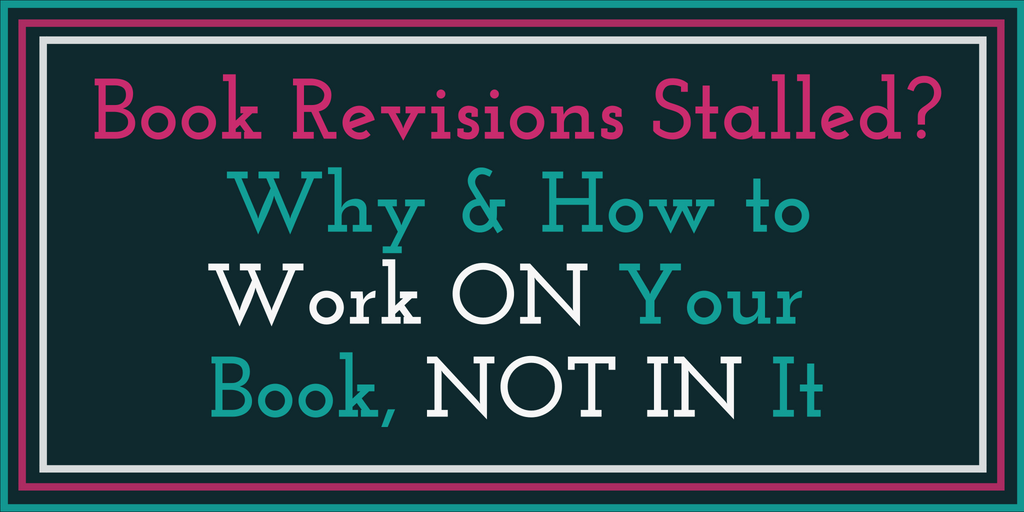 Book Revisions Stalled? Why and how to work ON your book, not in it