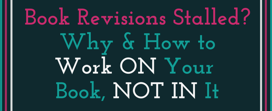 Revisions Stalled? Work ON Your Book before Continuing to Work IN it