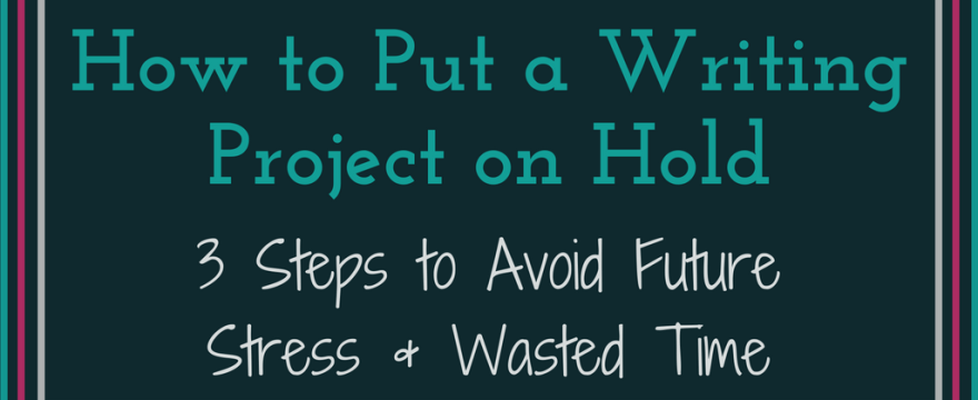How to Put an Academic Writing Project on Hold: 3 Steps to Avoid Future Stress and Wasted Time