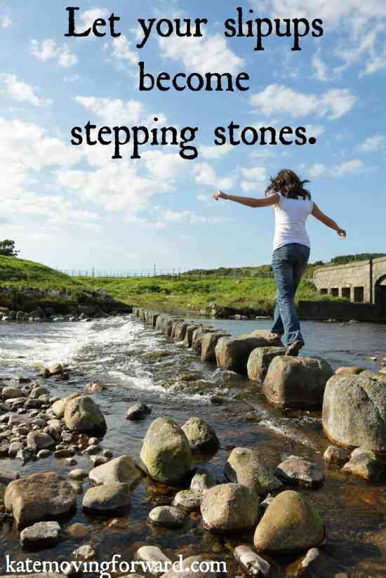 Let your slipups become stepping stones