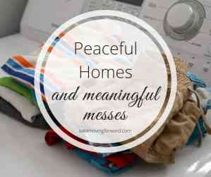 peace at home and meaningful messes