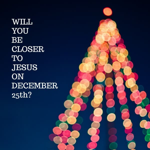 Will you get closer to Jesus this Christmas
