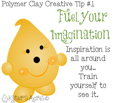 Polymer Clay Creative Tip 1 - Fuel Your Imagination by KatersAcres
