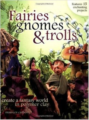 Polymer Clay Book of Month - April - Fairies, Gnomes, & Trolls by Maureen Carlson
