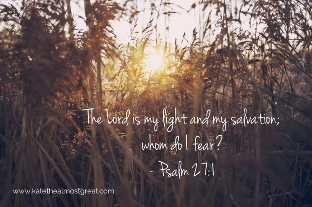 The Lord is my light and my salvation; whom do I fear?