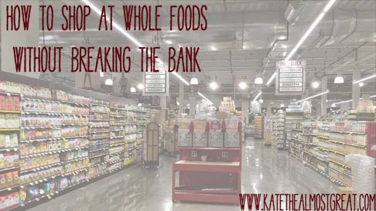 How to shop at whole foods without breaking the bank - Kate the (Almost) Great