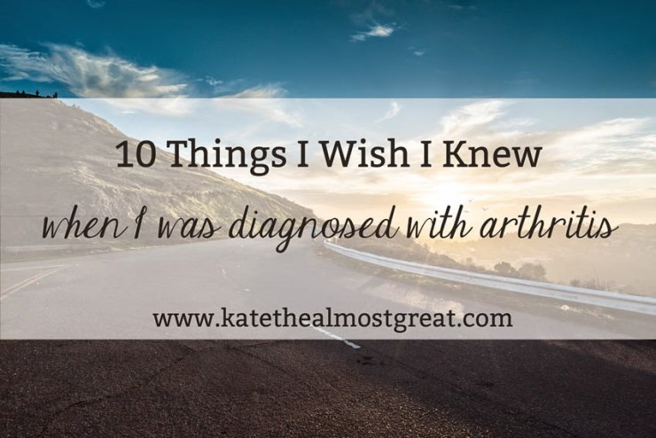 10 Things I Wish I Knew When I Was Diagnosed with Arthritis - Kate the (Almost) Great