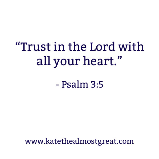 """Trust in the Lord with all your heart."" - Psalm 3:5 