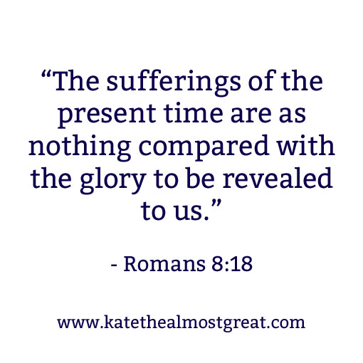 """The sufferings of the present time are as nothing compared with the glory to be revealed to us."" - Romans 8:18 